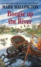 Boogie Up The River - One Man and His Dog to the Source of the Thames ebook by Mark Wallington