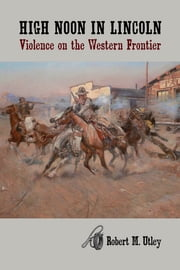 High Noon in Lincoln - Violence on the Western Frontier ebook by Robert M. Utley