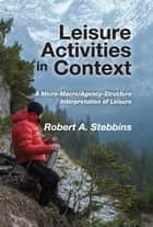 Leisure Activities in Context - A Micro-Macro/Agency-Structure Interpretation of Leisure ebook by Robert A. Stebbins