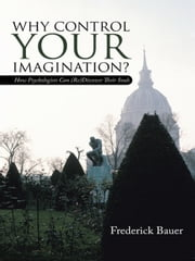 Why Control Your Imagination?: How Psychologists Can (Re)Discover Their Souls ebook by Bauer, Frederick
