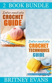 "(2 Book Bundle) ""Intermediate Crochet Guide"" & ""Intermediate Crochet Techniques Guide"" - How To Crochet, #5 ebook by Britney Evans"