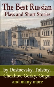 The Best Russian Plays and Short Stories by Dostoevsky, Tolstoy, Chekhov, Gorky, Gogol and many more - An All Time Favorite Collection from the Renowned Russian dramatists and Writers (Including Essays and Lectures on Russian Novelists) ebook by Anton Chekhov,A.S. Pushkin,N.V. Gogol,I.S. Turgenev,F.M. Dostoyevsky,L.N. Tolstoy,M.Y. Saltykov,V.G. Korolenko,V.N. Garshin,F.K. Sologub,I.N. Potapenko,S.T. Semyonov,Maxim Gorky,L.N. Andreyev,M.P. Artzybashev,A.I. Kuprin,William Lyon Phelps,Thomas Seltzer