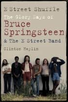 E Street Shuffle - The Glory Days of Bruce Springsteen and the E Street Band ebook by Clinton Heylin
