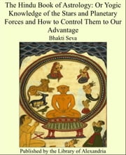 The Hindu Book of Astrology: Or Yogic Knowledge of the Stars and Planetary Forces and How to Control Them to Our Advantage ebook by Bhakti Seva