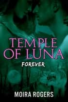 Temple of Luna: Forever - Temple of Luna, #4 ebook by Moira Rogers