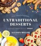 Untraditional Desserts - 100 Classic Treats with a Twist ebook by Allison Miller