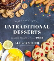 100 Traditional Untraditional Desserts - Classic Treats with a Twist ebook by Allison Miller