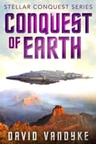 Conquest of Earth - Stellar Conquest Series Book 4 ebook by David VanDyke