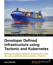 Developer Defined Infrastructure using Tectonic and Kubernetes ebook by Lee Calcote
