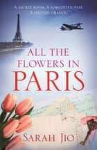 All the Flowers in Paris - The most heartbreaking new WW2 novel from international bestselling author you'll read this year ebook by Sarah Jio