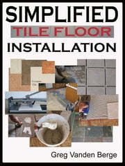 Simplified Floor Tile Installation ebook by Greg Vanden Berge