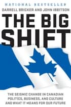 The Big Shift - The Seismic Change in Canadian Politics, Business, and Culture and What It Means for Our Future eBook by Darrell Bricker, John Ibbitson