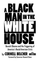 A Black Man in the White House - Barack Obama and the Triggering of America's Racial-Aversion Crisis ebook by Cornell Belcher