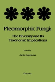 Pleomorphic Fungi: The Diversity and Its Taxonomic Implications ebook by Sugiyama, J.