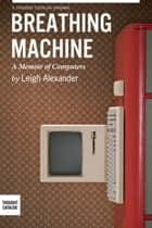 Breathing Machine, A Memoir of Computers ebook by Leigh Alexander