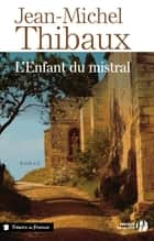 L'Enfant du mistral ebook by Jean-Michel THIBAUX