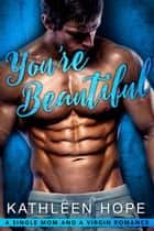You're Beautiful - A Single Dad and a Virgin Romance ebook by Kathleen Hope