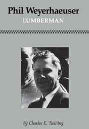 Phil Weyerhaeuser: Lumberman ebook by Twining, Charles E.