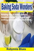 Baking Soda Wonders! - Amazing Uses in Home Remedies, Household Hacks, Beauty and Health, Cooking, Personal Hygiene and More… ebook by Rubynnia Blues