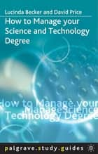 How to Manage your Science and Technology Degree ebook by Lucinda Becker, Dr David Price