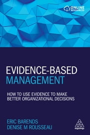 Evidence-Based Management - How to Use Evidence to Make Better Organizational Decisions eBook by Eric Barends, Denise M. Rousseau
