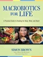 Macrobiotics for Life - A Practical Guide to Healing for Body, Mind, and Heart ebook by Simon Brown, Dragana Brown