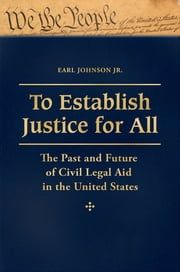 To Establish Justice for All: The Past and Future of Civil Legal Aid in the United States - The Past and Future of Civil Legal Aid in the United States ebook by Earl Johnson