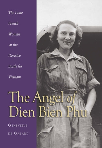 Angel of Dien Bien Phu - The Lone French Woman at the Decisive Battle for Vietnam ebook by Genevieve de Galard