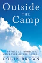 Outside the Camp - The Wisdom, Humility, and Power of the Church ebook by Colin Brown