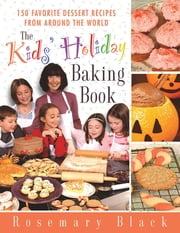 The Kids' Holiday Baking Book - 150 Favorite Dessert Recipes from Around the World ebook by Rosemary Black