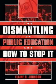 The Dismantling of Public Education and How to Stop It ebook by Elaine B. Johnson