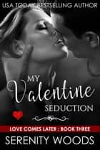 My Valentine Seduction - Love Comes Later, #3 ebook by Serenity Woods