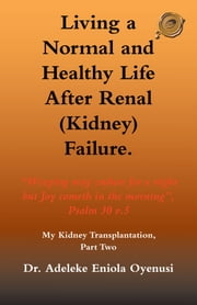 Living a Normal & Healthy Life after Renal (Kidney) Failure - My Kidney Transplantation, Part Two ebook by Dr. Adeleke Eniola Oyenusi