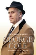 George Cole - The World Was My Lobster: The Autobiography ebook by George Cole, Brian Hawkins