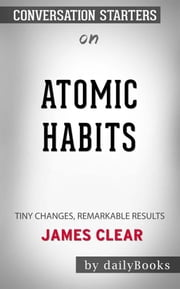 Atomic Habits: An Easy & Proven Way to Build Good Habits & Break Bad Ones by James Clear  | Conversation Starters ebook by dailyBooks