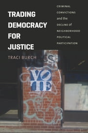 Trading Democracy for Justice - Criminal Convictions and the Decline of Neighborhood Political Participation ebook by Traci Burch