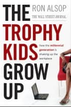 The Trophy Kids Grow Up ebook by Ron Alsop