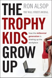 The Trophy Kids Grow Up - How the Millennial Generation is Shaking Up the Workplace ebook by Ron Alsop