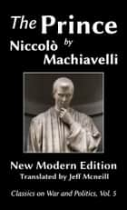 The Prince by Niccolo Machiavelli - New Modern Edition ebook by Niccolo Machiavelli, Jeff Mcneill