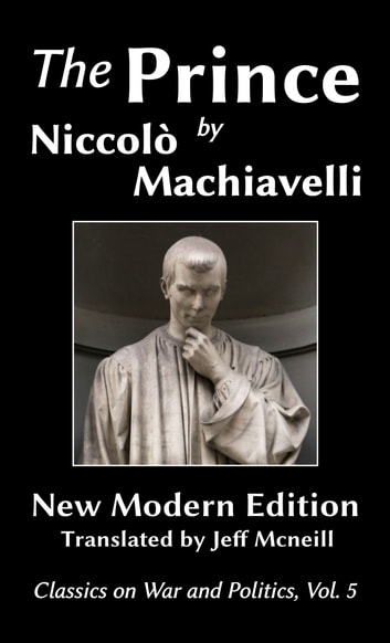 The Prince by Niccolo Machiavelli - New Modern Edition ebook by Niccolo Machiavelli,Jeff Mcneill