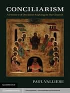 Conciliarism - A History of Decision-Making in the Church ebook by Paul Valliere