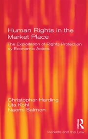 Human Rights in the Market Place - The Exploitation of Rights Protection by Economic Actors ebook by Christopher Harding,Uta Kohl