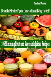 105 Slimming Fruit and Vegetable Juices Recipes: Beautiful Slender Figure Comes without Being Invited! ebook by Deedee Moore