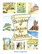 Parables of Jesus for Children ebook by Robert Bagnetto