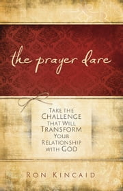 The Prayer Dare - Take the Challenge That Will Transform Your Relationship With God ebook by Ron Kincaid