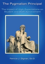 The Pygmalion Principal - The Impact of High Expectations on Student and Staff Achievement ebook by Patricia J. Dignan, Ed.D.