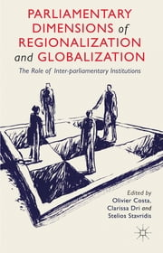 Parliamentary Dimensions of Regionalization and Globalization - The Role of Inter-Parliamentary Institutions ebook by Oliver Costa,Dr. Clarissa Dri,Dr. Stelios Stavridis