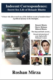 Indecent Correspondence: Secret Sex Life of Benazir Bhutto ebook by Roshan Mirza