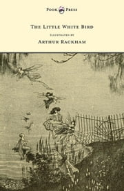 The Little White Bird - Illustrated by Arthur Rackham ebook by J. M. Barrie