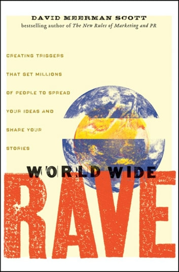 World Wide Rave - Creating Triggers that Get Millions of People to Spread Your Ideas and Share Your Stories ebook by David Meerman Scott